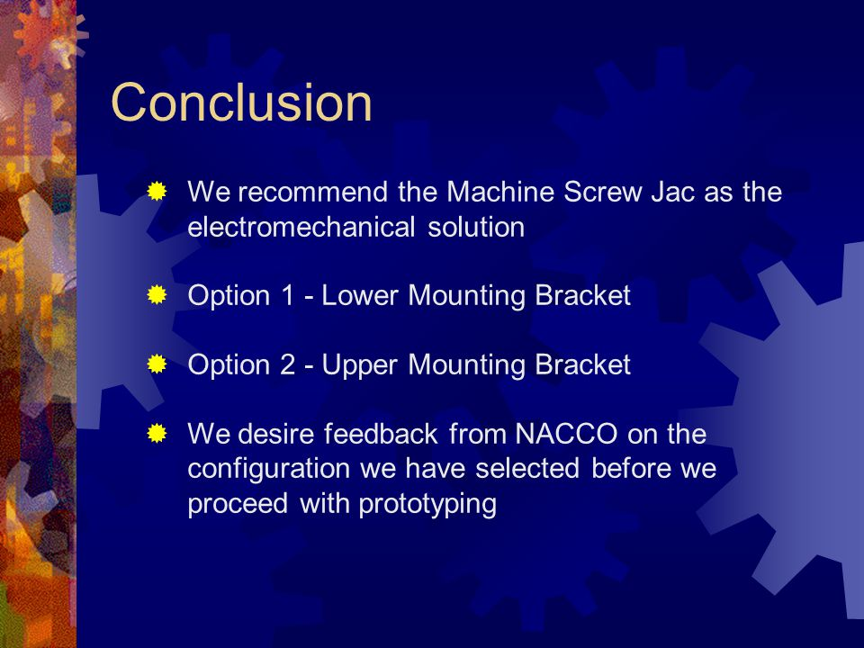 Conclusion  We recommend the Machine Screw Jac as the electromechanical solution  Option 1 - Lower Mounting Bracket  Option 2 - Upper Mounting Bracket  We desire feedback from NACCO on the configuration we have selected before we proceed with prototyping