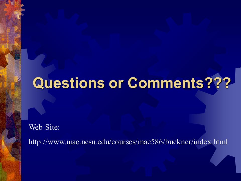 Questions or Comments Web Site: http://www.mae.ncsu.edu/courses/mae586/buckner/index.html