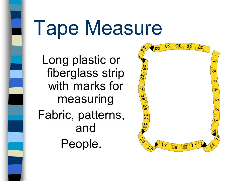 Tape Measure Long plastic or fiberglass strip with marks for measuring Fabric, patterns, and People.