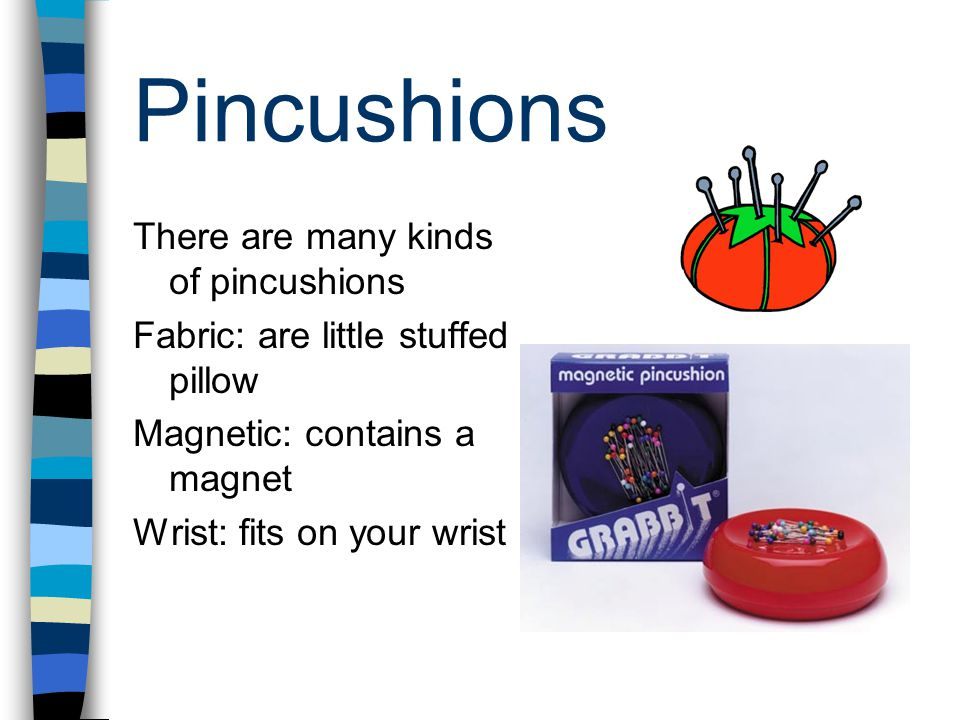 Pincushions There are many kinds of pincushions Fabric: are little stuffed pillow Magnetic: contains a magnet Wrist: fits on your wrist