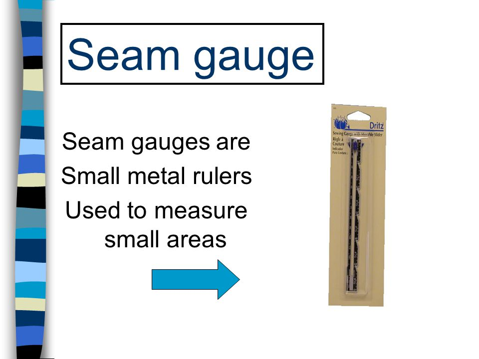 Seam gauge Seam gauges are Small metal rulers Used to measure small areas