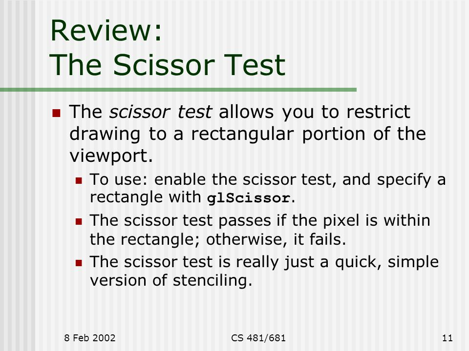 8 Feb 2002CS 481/68111 Review: The Scissor Test The scissor test allows you to restrict drawing to a rectangular portion of the viewport.