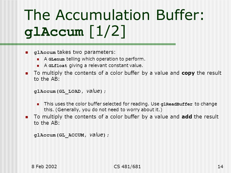 8 Feb 2002CS 481/68114 The Accumulation Buffer: glAccum [1/2] glAccum takes two parameters: A GLenum telling which operation to perform.
