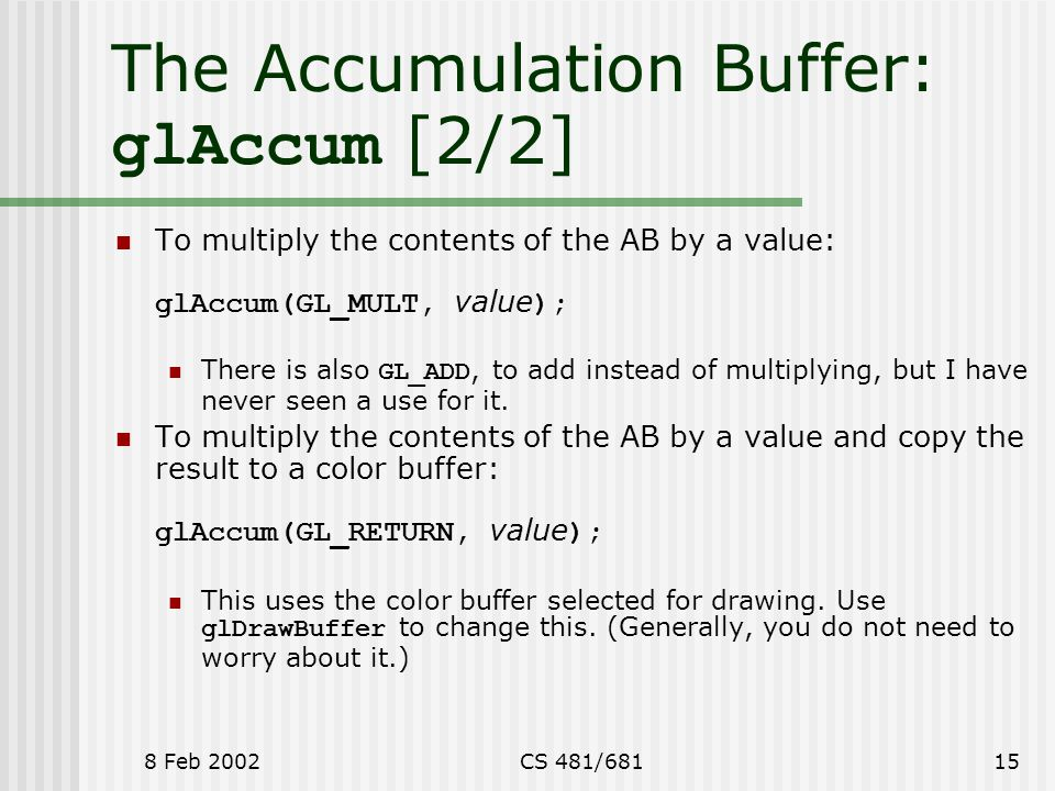 8 Feb 2002CS 481/68115 The Accumulation Buffer: glAccum [2/2] To multiply the contents of the AB by a value: glAccum(GL_MULT, value ); There is also GL_ADD, to add instead of multiplying, but I have never seen a use for it.