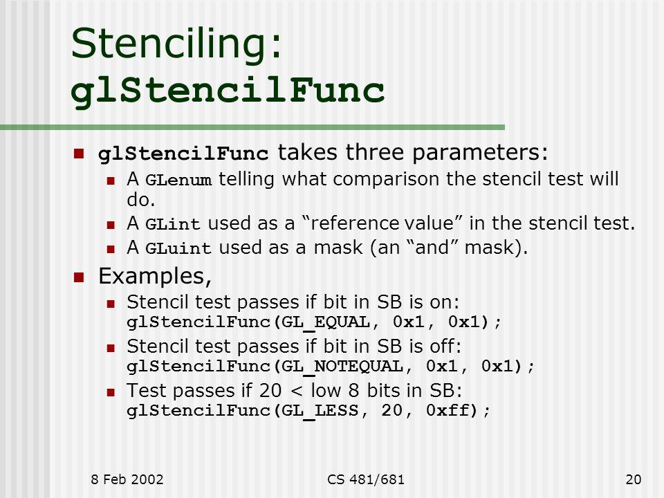 8 Feb 2002CS 481/68120 Stenciling: glStencilFunc glStencilFunc takes three parameters: A GLenum telling what comparison the stencil test will do.