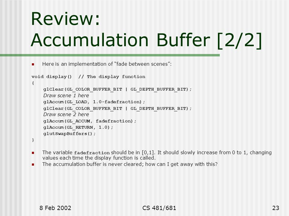 "8 Feb 2002CS 481/68123 Review: Accumulation Buffer [2/2] Here is an implementation of ""fade between scenes"": void display() // The display function {"