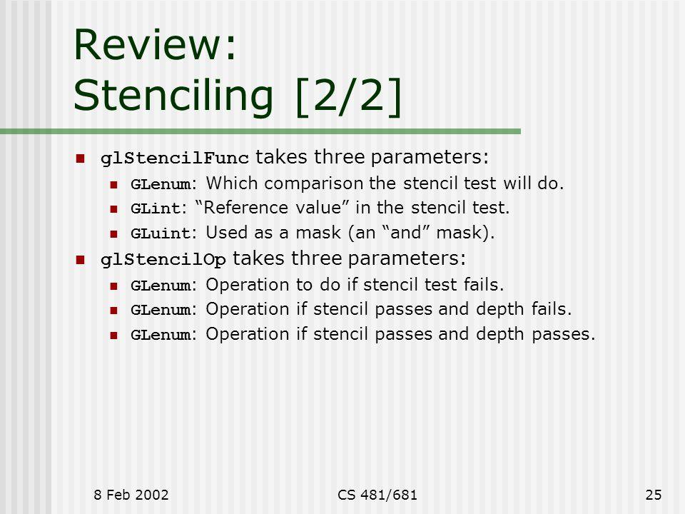 8 Feb 2002CS 481/68125 Review: Stenciling [2/2] glStencilFunc takes three parameters: GLenum : Which comparison the stencil test will do.