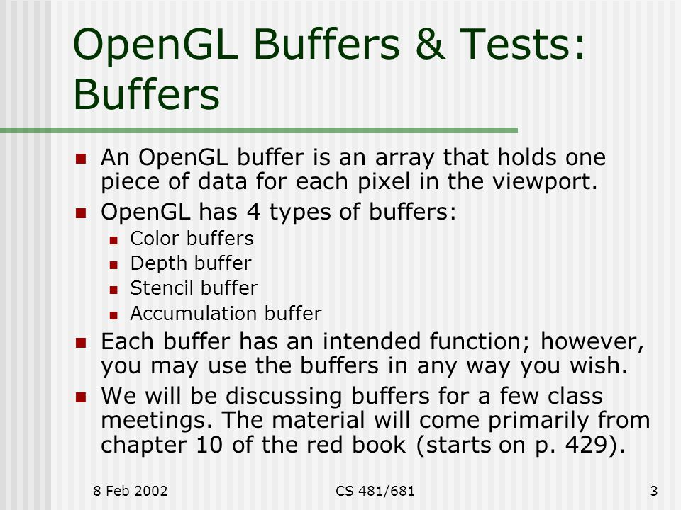 8 Feb 2002CS 481/6813 OpenGL Buffers & Tests: Buffers An OpenGL buffer is an array that holds one piece of data for each pixel in the viewport.