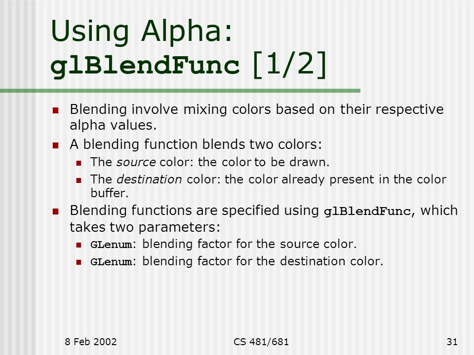 8 Feb 2002CS 481/68131 Using Alpha: glBlendFunc [1/2] Blending involve mixing colors based on their respective alpha values.