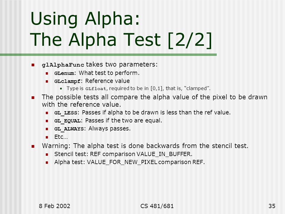 8 Feb 2002CS 481/68135 Using Alpha: The Alpha Test [2/2] glAlphaFunc takes two parameters: GLenum : What test to perform. GLclampf : Reference value T