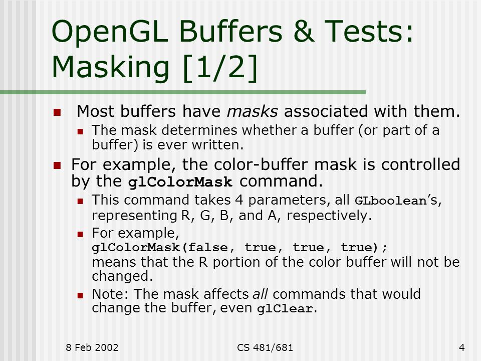 8 Feb 2002CS 481/6814 OpenGL Buffers & Tests: Masking [1/2] Most buffers have masks associated with them.
