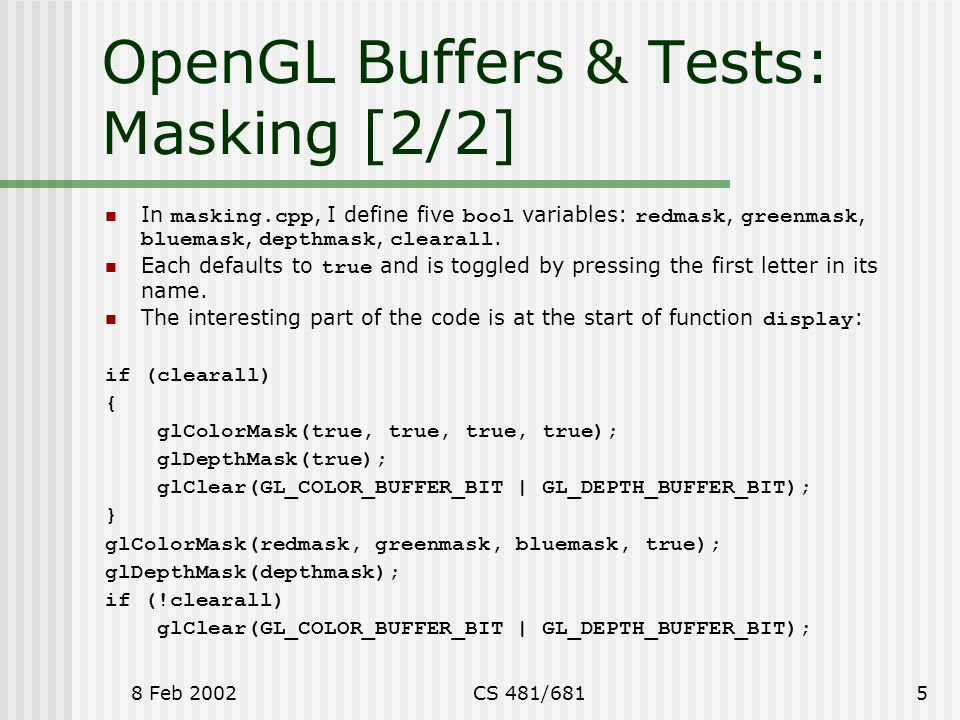 8 Feb 2002CS 481/6815 OpenGL Buffers & Tests: Masking [2/2] In masking.cpp, I define five bool variables: redmask, greenmask, bluemask, depthmask, clearall.
