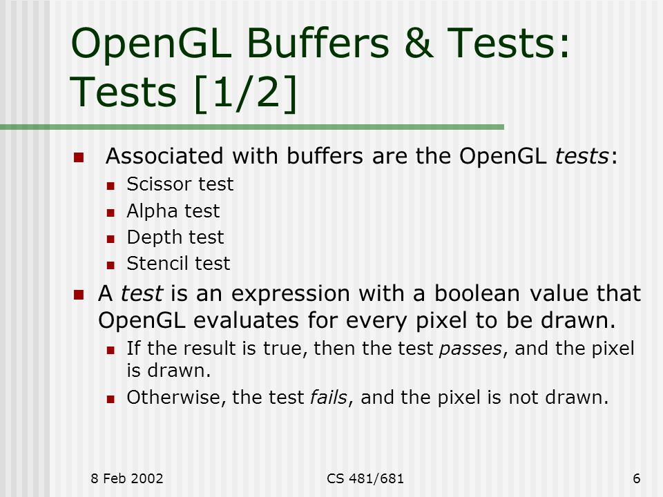 8 Feb 2002CS 481/6816 OpenGL Buffers & Tests: Tests [1/2] Associated with buffers are the OpenGL tests: Scissor test Alpha test Depth test Stencil tes