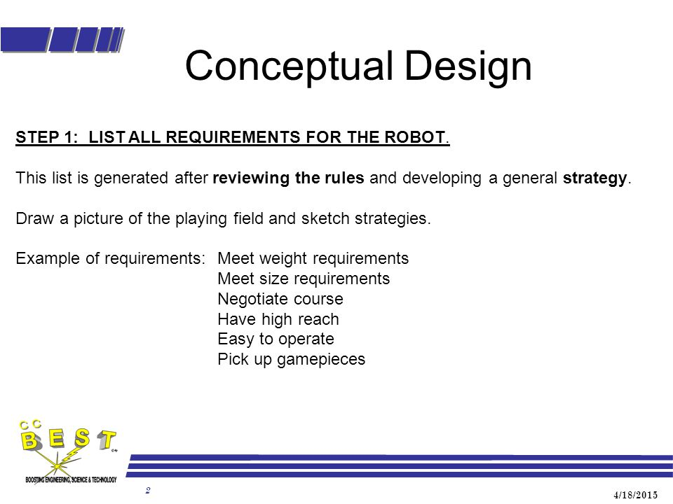 4/18/2015 2 Conceptual Design STEP 1: LIST ALL REQUIREMENTS FOR THE ROBOT. This list is generated after reviewing the rules and developing a general s