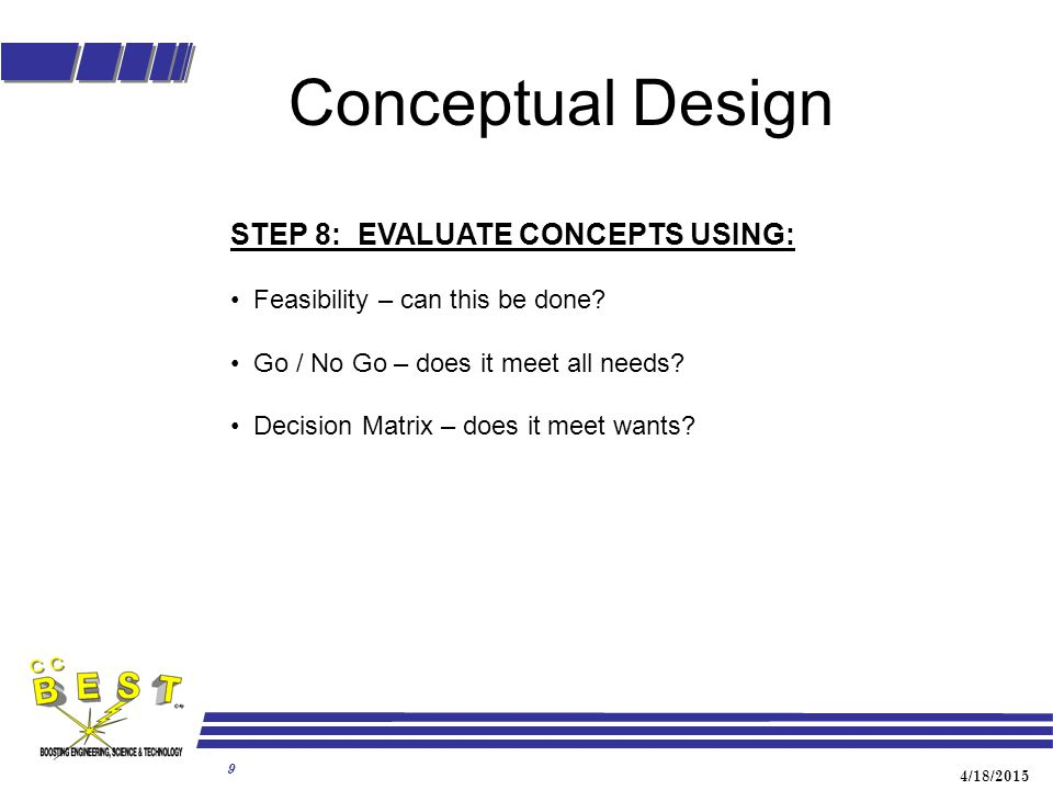 4/18/2015 9 Conceptual Design STEP 8: EVALUATE CONCEPTS USING: Feasibility – can this be done? Go / No Go – does it meet all needs? Decision Matrix –