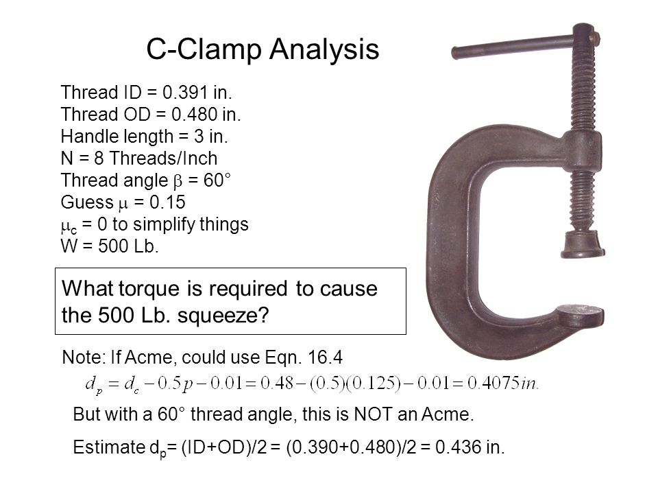C-Clamp Analysis Thread ID = 0.391 in. Thread OD = 0.480 in. Handle length = 3 in. N = 8 Threads/Inch Thread angle  = 60° Guess  = 0.15  c = 0 to s