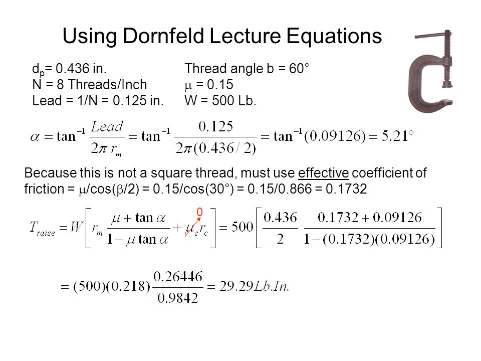 Using Dornfeld Lecture Equations d p = 0.436 in. N = 8 Threads/Inch Lead = 1/N = 0.125 in. Thread angle b = 60°  = 0.15 W = 500 Lb. Because this is n