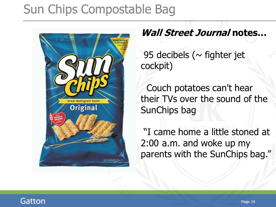 Sun Chips Compostable Bag Page 19 Wall Street Journal notes… 95 decibels (~ fighter jet cockpit) Couch potatoes can t hear their TVs over the sound of the SunChips bag I came home a little stoned at 2:00 a.m.