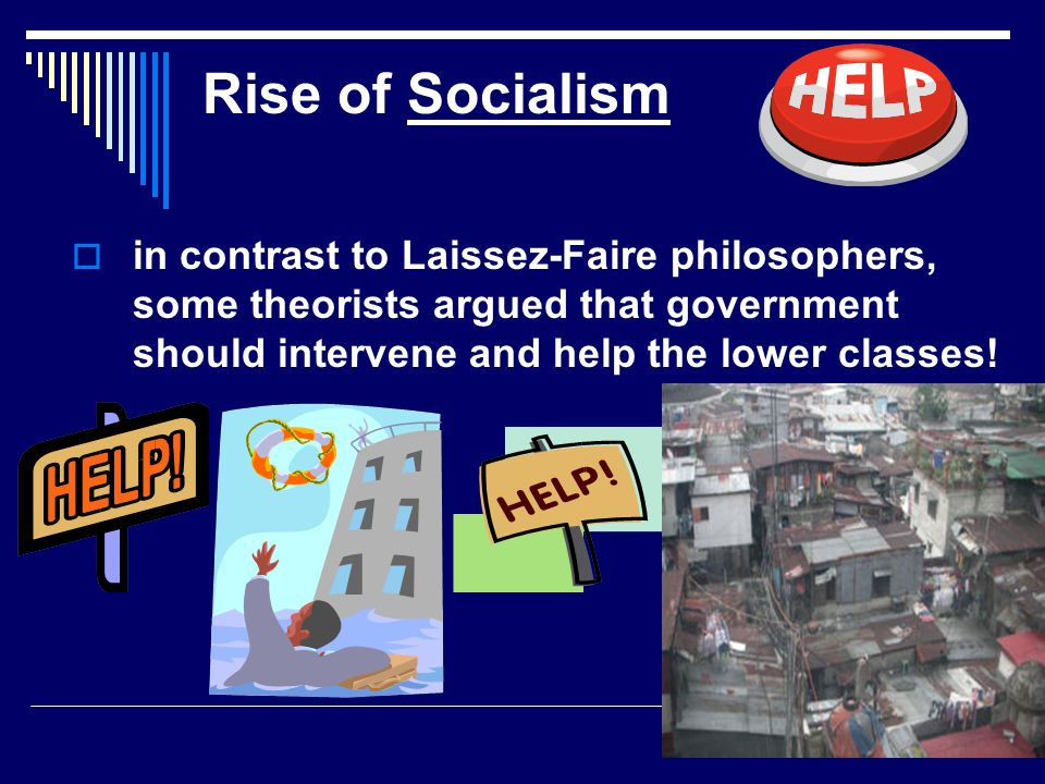 Rise of Socialism  in contrast to Laissez-Faire philosophers, some theorists argued that government should intervene and help the lower classes!