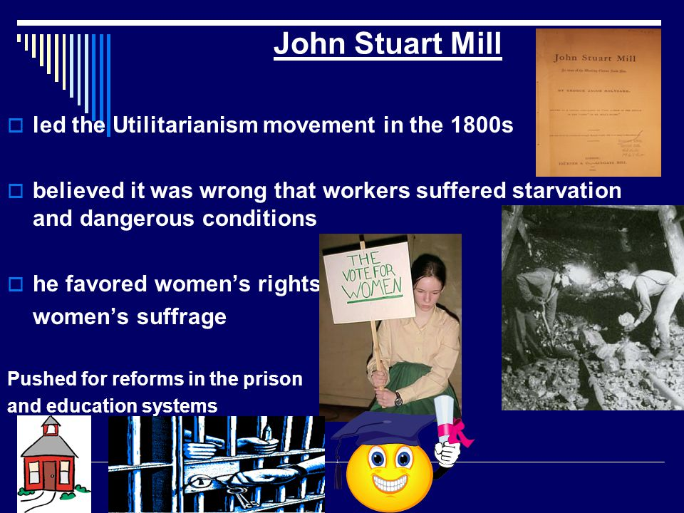 John Stuart Mill  led the Utilitarianism movement in the 1800s  believed it was wrong that workers suffered starvation and dangerous conditions  he favored women's rights women's suffrage Pushed for reforms in the prison and education systems