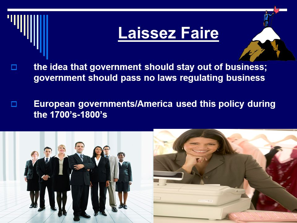 Laissez Faire  the idea that government should stay out of business; government should pass no laws regulating business  European governments/America used this policy during the 1700's-1800's