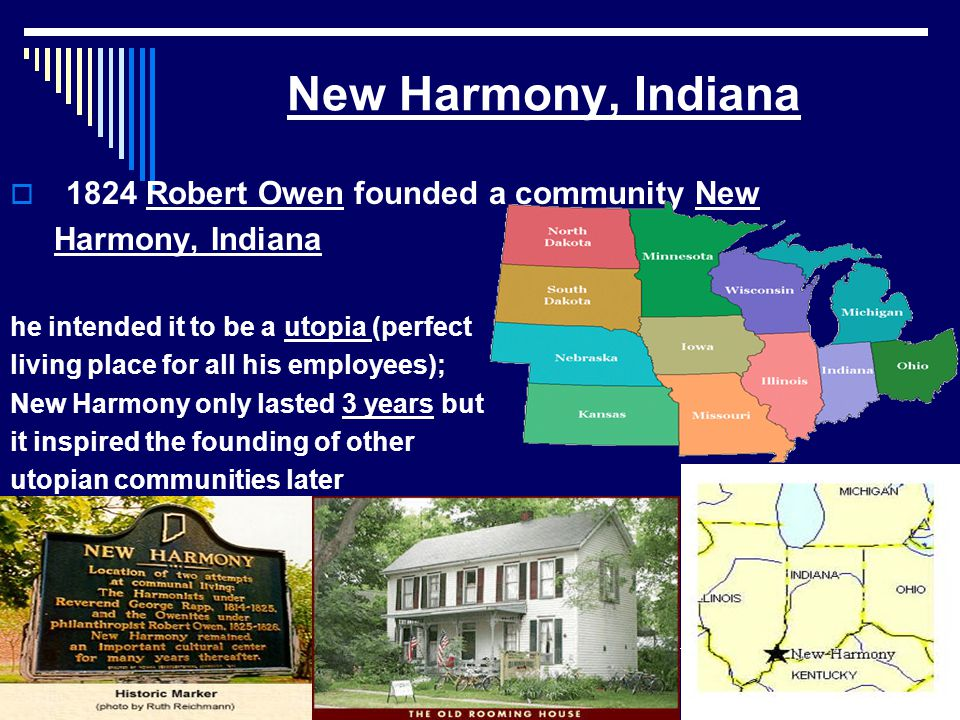  1824 Robert Owen founded a community New Harmony, Indiana he intended it to be a utopia (perfect living place for all his employees); New Harmony only lasted 3 years but it inspired the founding of other utopian communities later