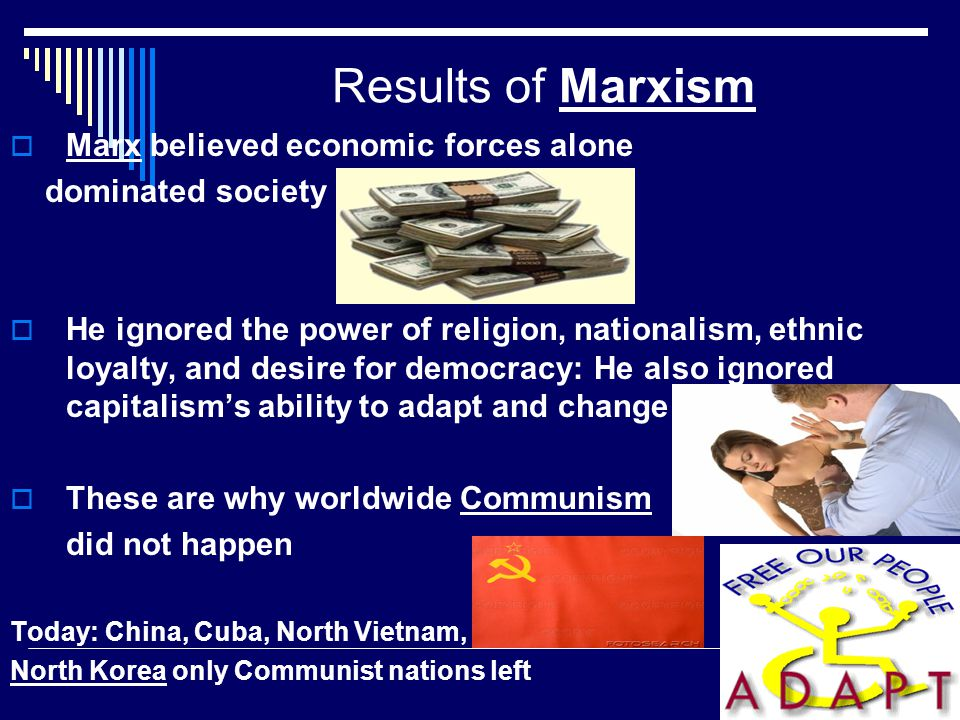 Results of Marxism  Marx believed economic forces alone dominated society  He ignored the power of religion, nationalism, ethnic loyalty, and desire for democracy: He also ignored capitalism's ability to adapt and change  These are why worldwide Communism did not happen Today: China, Cuba, North Vietnam, North Korea only Communist nations left