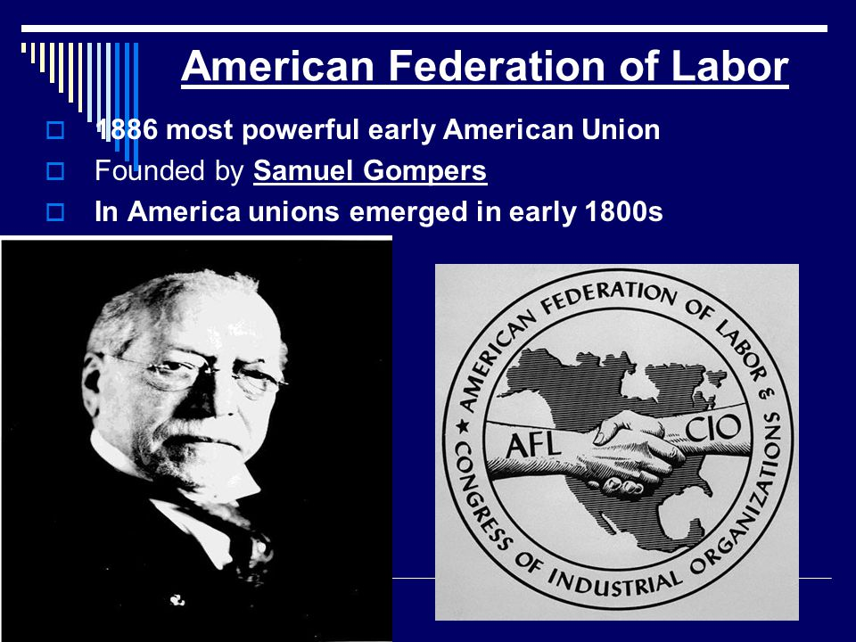 American Federation of Labor  1886 most powerful early American Union  Founded by Samuel Gompers  In America unions emerged in early 1800s