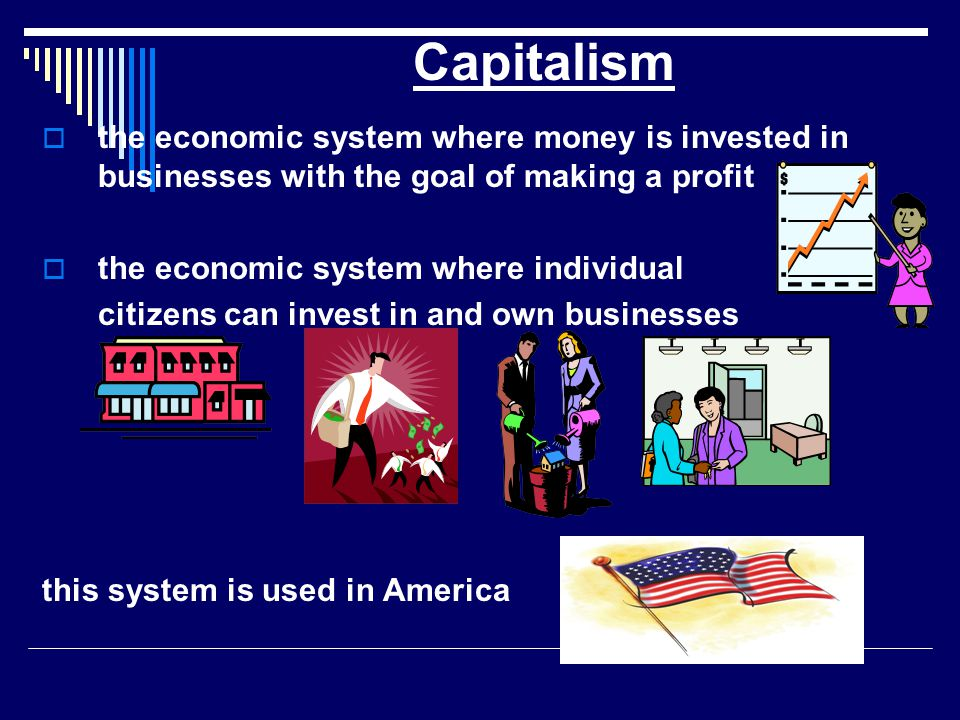  the economic system where money is invested in businesses with the goal of making a profit  the economic system where individual citizens can invest in and own businesses this system is used in America