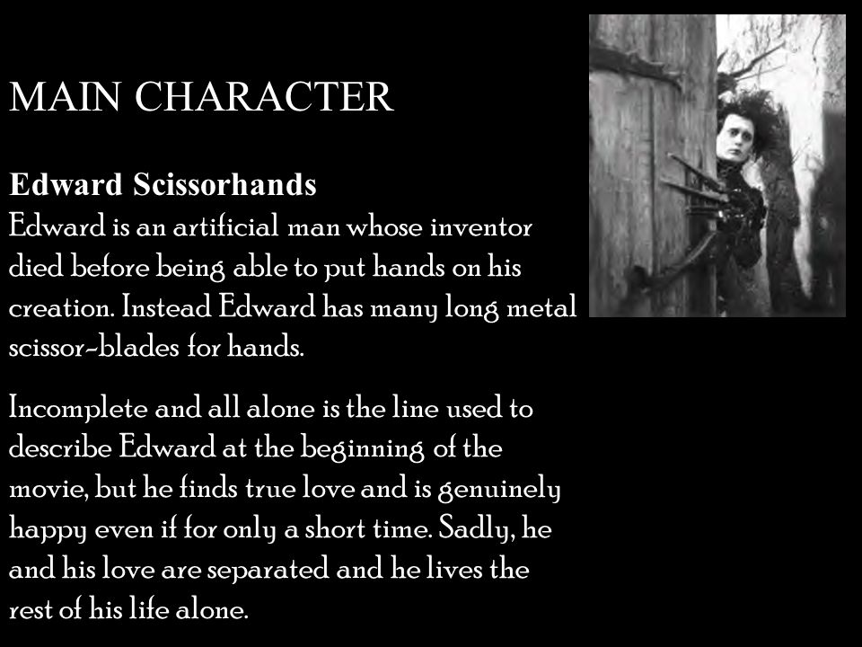 Edward Scissorhands Edward is an artificial man whose inventor died before being able to put hands on his creation.