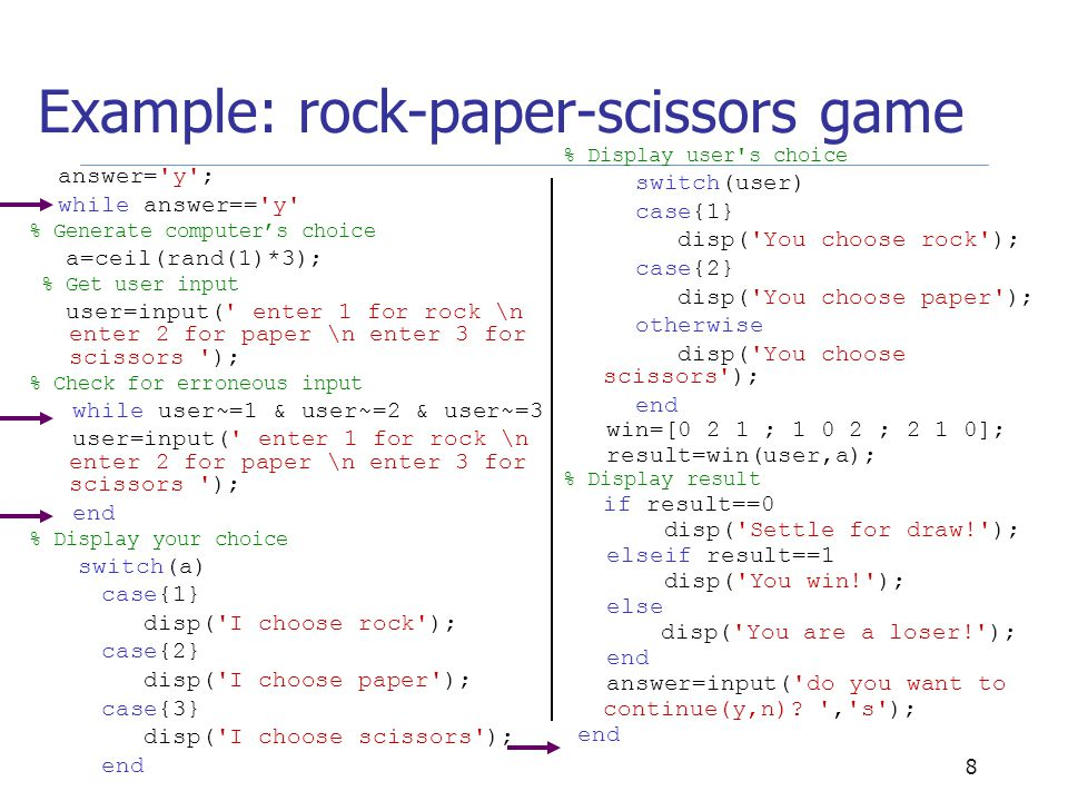 8 Example: rock-paper-scissors game answer= y ; while answer== y % Generate computer's choice a=ceil(rand(1)*3); % Get user input user=input( enter 1 for rock \n enter 2 for paper \n enter 3 for scissors ); % Check for erroneous input while user~=1 & user~=2 & user~=3 user=input( enter 1 for rock \n enter 2 for paper \n enter 3 for scissors ); end % Display your choice switch(a) case{1} disp( I choose rock ); case{2} disp( I choose paper ); case{3} disp( I choose scissors ); end % Display user s choice switch(user) case{1} disp( You choose rock ); case{2} disp( You choose paper ); otherwise disp( You choose scissors ); end win=[0 2 1 ; 1 0 2 ; 2 1 0]; result=win(user,a); % Display result if result==0 disp( Settle for draw! ); elseif result==1 disp( You win! ); else disp( You are a loser! ); end answer=input( do you want to continue(y,n).