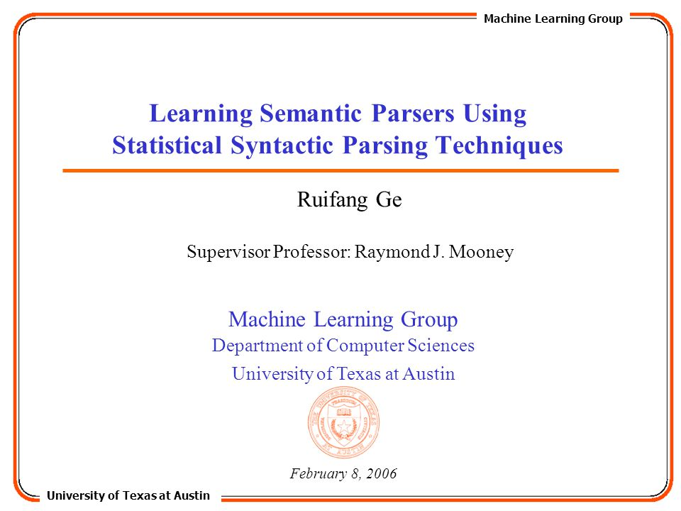 University of Texas at Austin Machine Learning Group Department of Computer Sciences University of Texas at Austin Learning Semantic Parsers Using Statistical Syntactic Parsing Techniques February 8, 2006 Ruifang Ge Supervisor Professor: Raymond J.