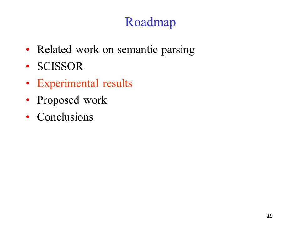 29 Roadmap Related work on semantic parsing SCISSOR Experimental results Proposed work Conclusions