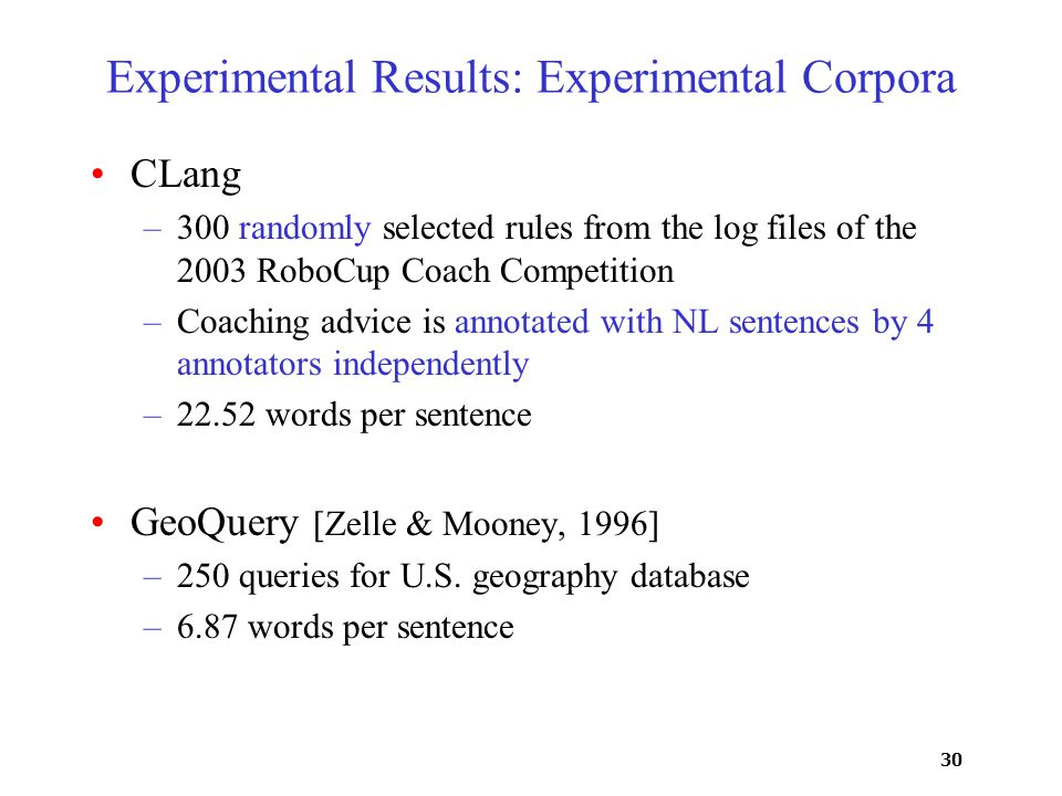 30 Experimental Results: Experimental Corpora CLang –300 randomly selected rules from the log files of the 2003 RoboCup Coach Competition –Coaching ad