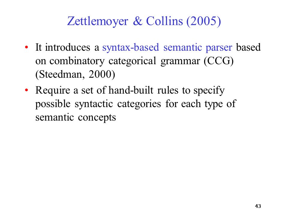 43 Zettlemoyer & Collins (2005) It introduces a syntax-based semantic parser based on combinatory categorical grammar (CCG) (Steedman, 2000) Require a set of hand-built rules to specify possible syntactic categories for each type of semantic concepts