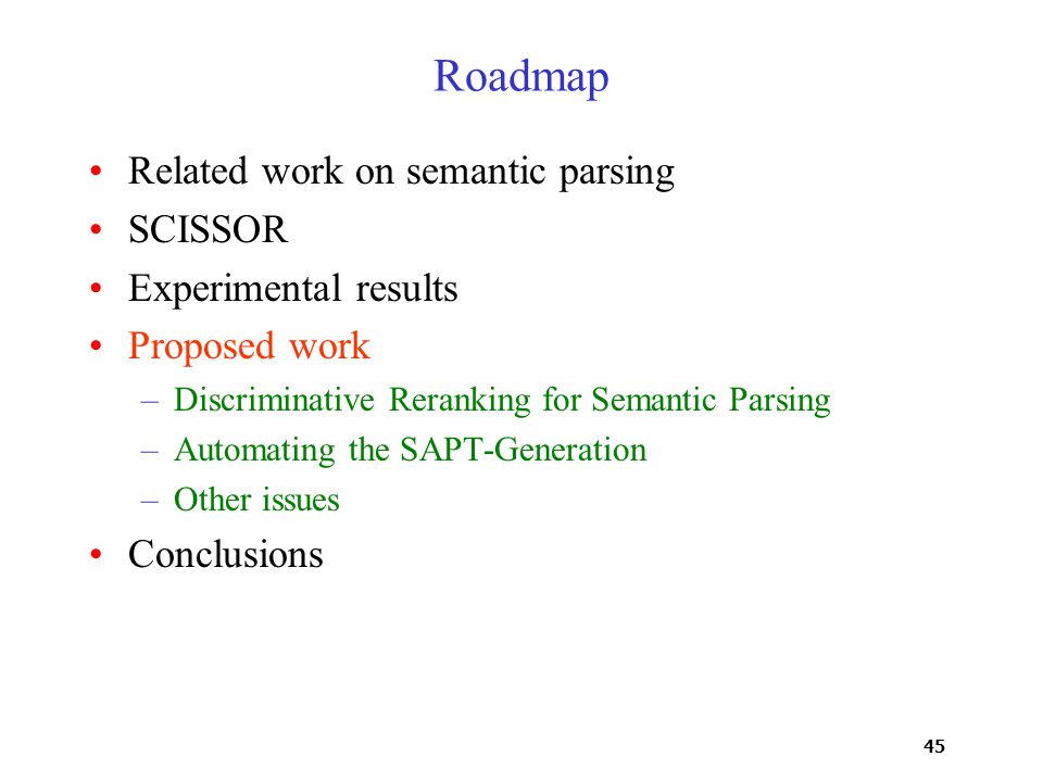45 Roadmap Related work on semantic parsing SCISSOR Experimental results Proposed work –Discriminative Reranking for Semantic Parsing –Automating the SAPT-Generation –Other issues Conclusions
