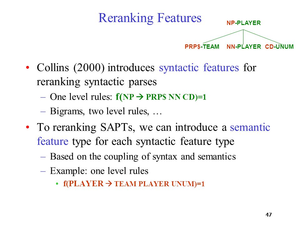 47 Reranking Features Collins (2000) introduces syntactic features for reranking syntactic parses –One level rules: f( NP  PRP$ NN CD)=1 –Bigrams, tw