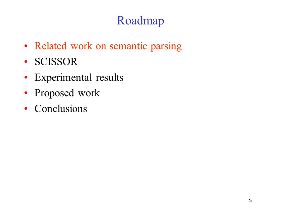 5 Roadmap Related work on semantic parsing SCISSOR Experimental results Proposed work Conclusions