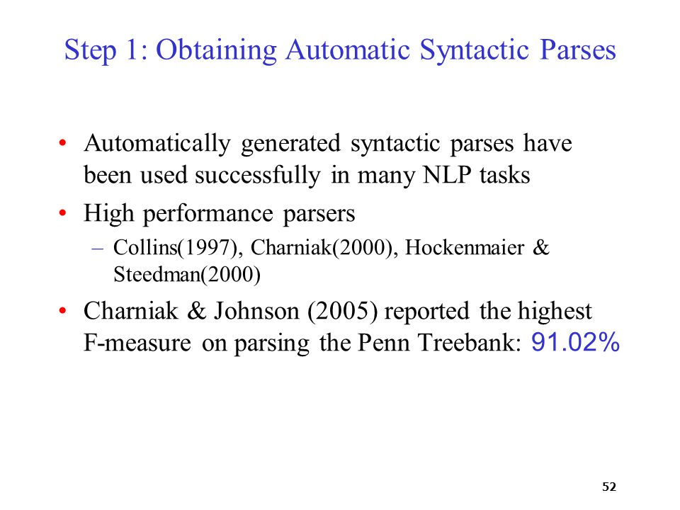 52 Step 1: Obtaining Automatic Syntactic Parses Automatically generated syntactic parses have been used successfully in many NLP tasks High performance parsers –Collins(1997), Charniak(2000), Hockenmaier & Steedman(2000) Charniak & Johnson (2005) reported the highest F-measure on parsing the Penn Treebank: 91.02%