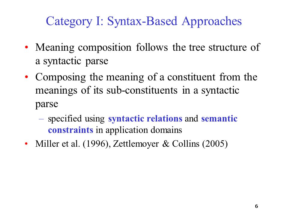 6 Category I: Syntax-Based Approaches Meaning composition follows the tree structure of a syntactic parse Composing the meaning of a constituent from the meanings of its sub-constituents in a syntactic parse –specified using syntactic relations and semantic constraints in application domains Miller et al.