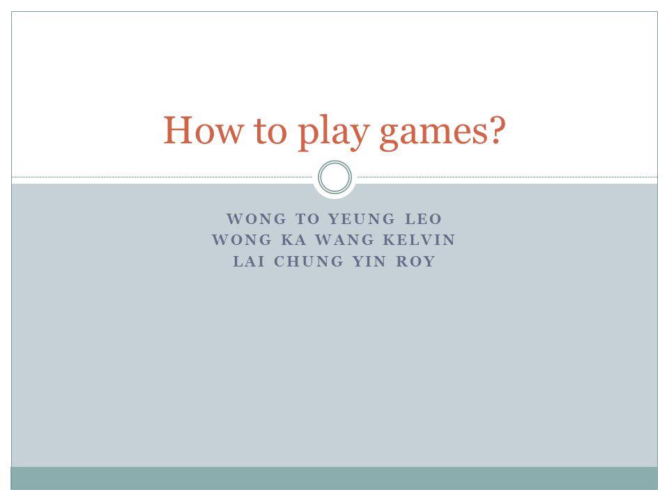 WONG TO YEUNG LEO WONG KA WANG KELVIN LAI CHUNG YIN ROY How to play games?