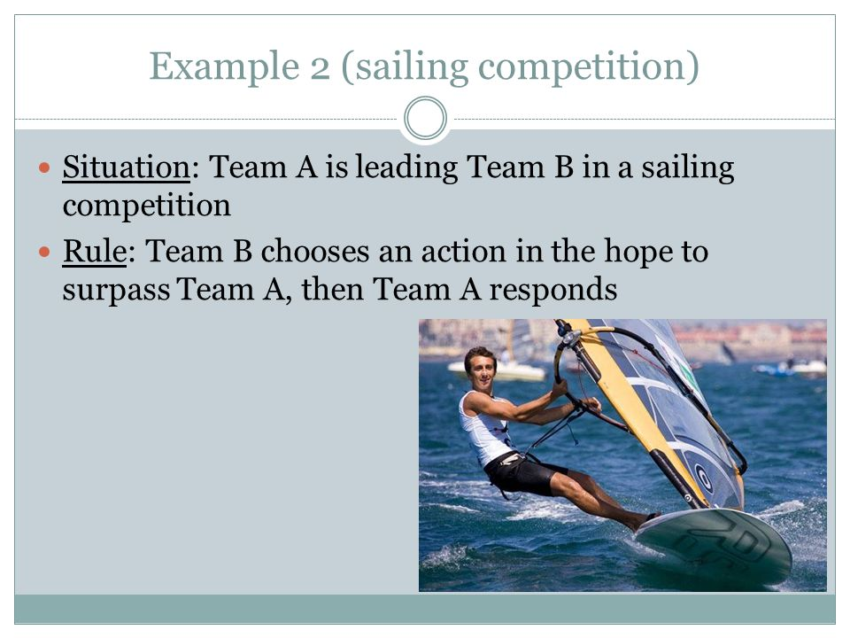 Example 2 (sailing competition) Situation: Team A is leading Team B in a sailing competition Rule: Team B chooses an action in the hope to surpass Team A, then Team A responds