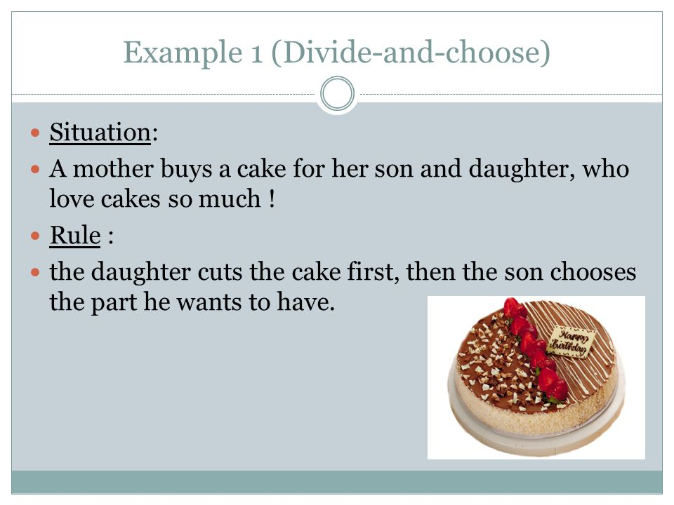 Example 1 (Divide-and-choose) Situation: A mother buys a cake for her son and daughter, who love cakes so much .