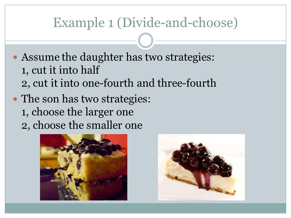 Example 1 (Divide-and-choose) Assume the daughter has two strategies: 1, cut it into half 2, cut it into one-fourth and three-fourth The son has two strategies: 1, choose the larger one 2, choose the smaller one