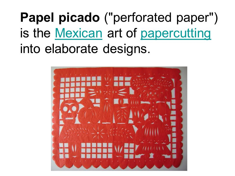 Papel picado ( perforated paper ) is the Mexican art of papercutting into elaborate designs.Mexicanpapercutting