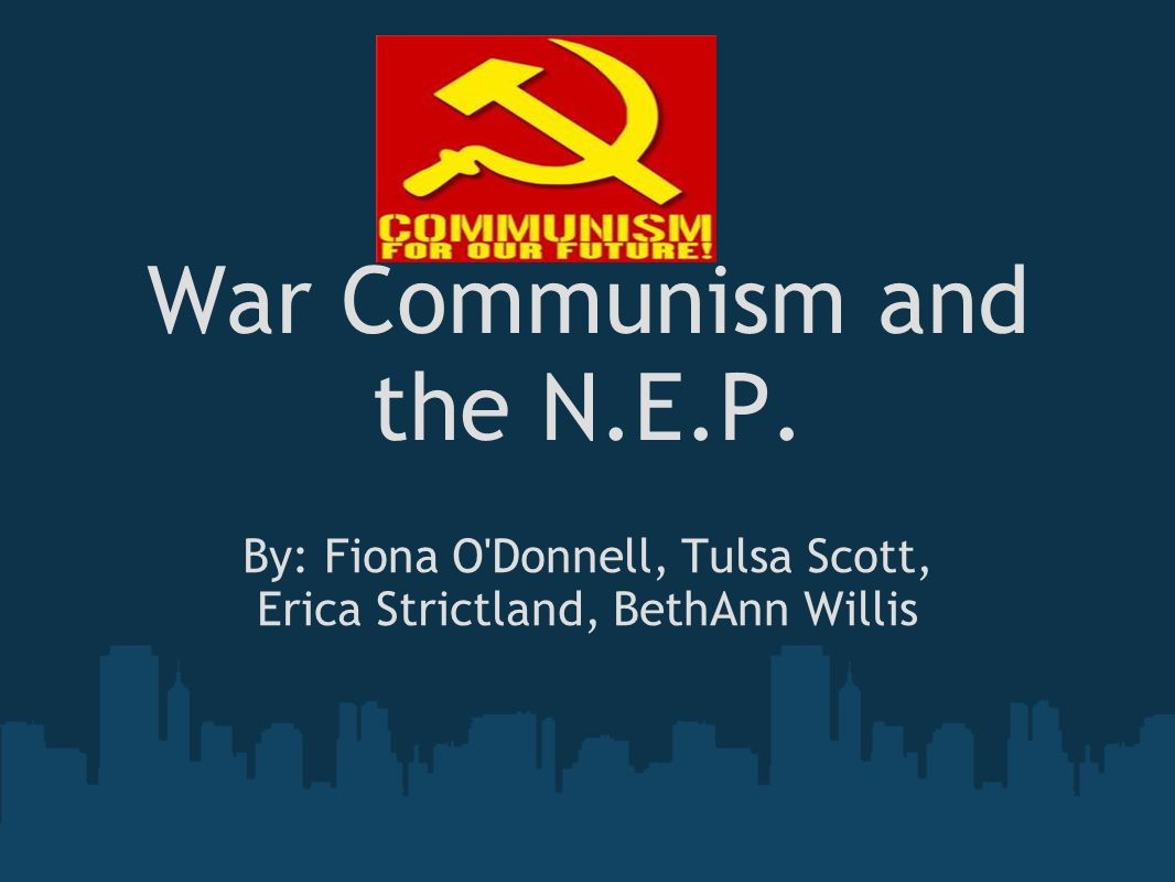 War Communism and the N.E.P. By: Fiona O Donnell, Tulsa Scott, Erica Strictland, BethAnn Willis