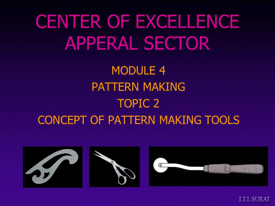 MODULE 4 PATTERN MAKING TOPIC 2 CONCEPT OF PATTERN MAKING TOOLS CENTER OF EXCELLENCE APPERAL SECTOR