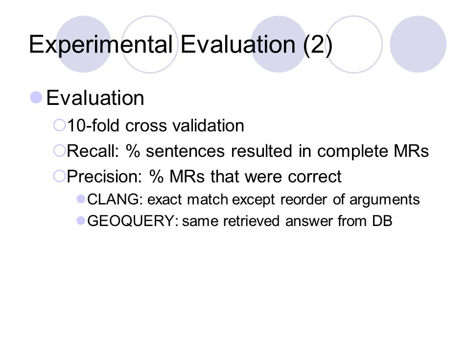 Experimental Evaluation (2) Evaluation  10-fold cross validation  Recall: % sentences resulted in complete MRs  Precision: % MRs that were correct CLANG: exact match except reorder of arguments GEOQUERY: same retrieved answer from DB