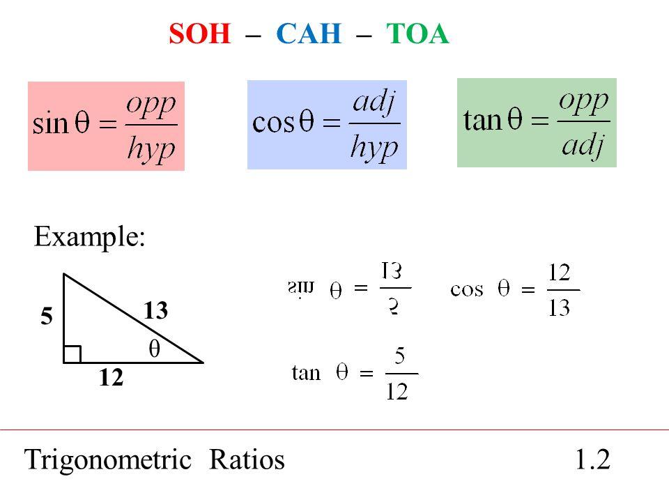 Trigonometric Ratios 1.2 SOH – CAH – TOA θ 5 12 13 Example: