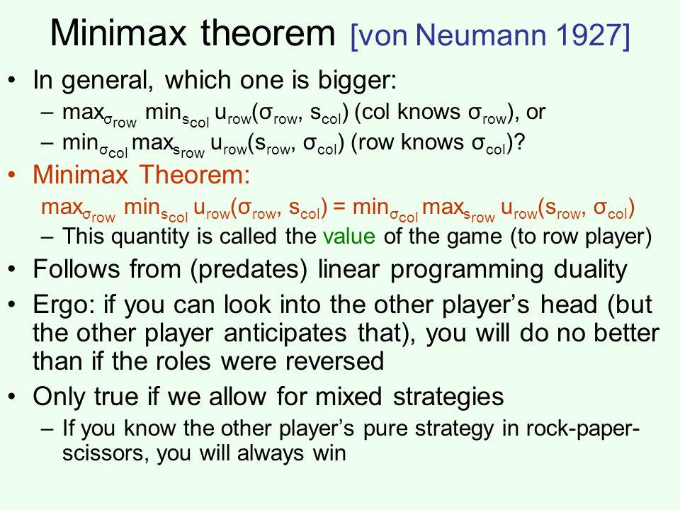 Minimax theorem [von Neumann 1927] In general, which one is bigger: –max σ row min s col u row (σ row, s col ) (col knows σ row ), or –min σ col max s row u row (s row, σ col ) (row knows σ col ).